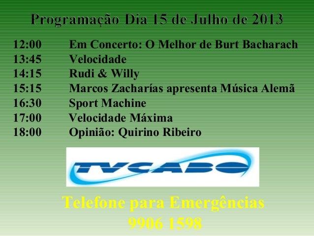 12:00 Em Concerto: O Melhor de Burt Bacharach 13:45 Velocidade 14:15 Rudi & Willy 15:15 Marcos Zacharías apresenta Música ...