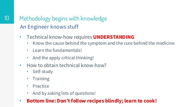 Methodology begins with knowledge • Technical know-how requires UNDERSTANDING • Know the cause behind the symptom and the ...
