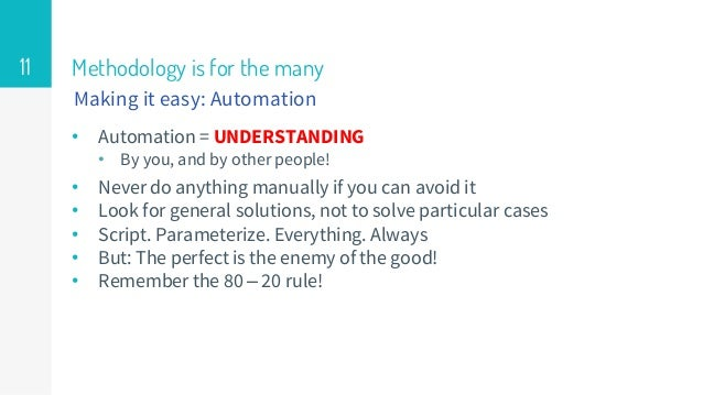 Methodology is for the many • Automation = UNDERSTANDING • By you, and by other people! • Never do anything manually if yo...