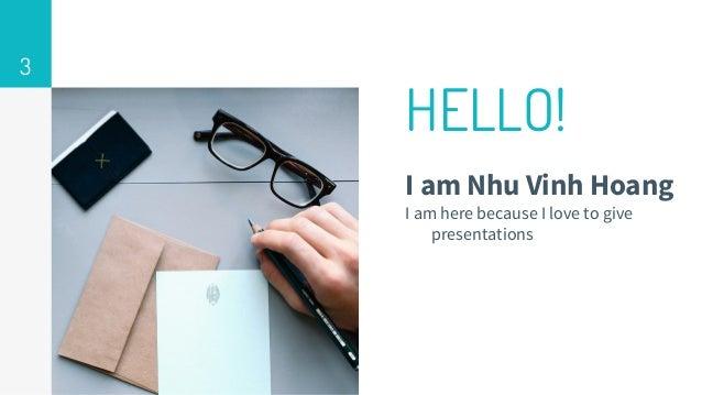 HELLO! I am Nhu Vinh Hoang I am here because I love to give presentations 3