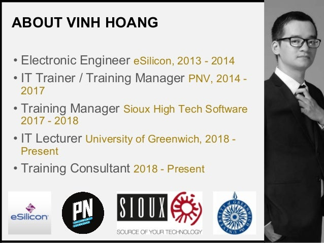 VINH HOANG ABOUT VINH HOANG • Electronic Engineer eSilicon, 2013 - 2014 • IT Trainer / Training Manager PNV, 2014 - 2017 •...