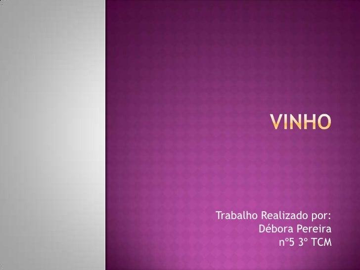 Vinho<br />Trabalho Realizado por:Débora Pereiranº5 3º TCM<br />