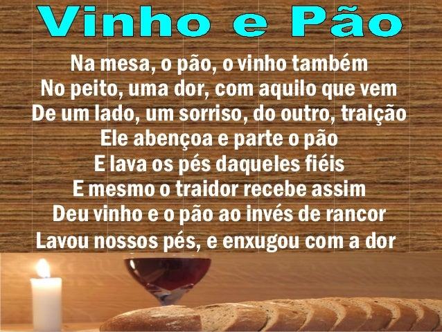 Na mesa, o pão, o vinho também No peito, uma dor, com aquilo que vem De um lado, um sorriso, do outro, traição Ele abençoa...