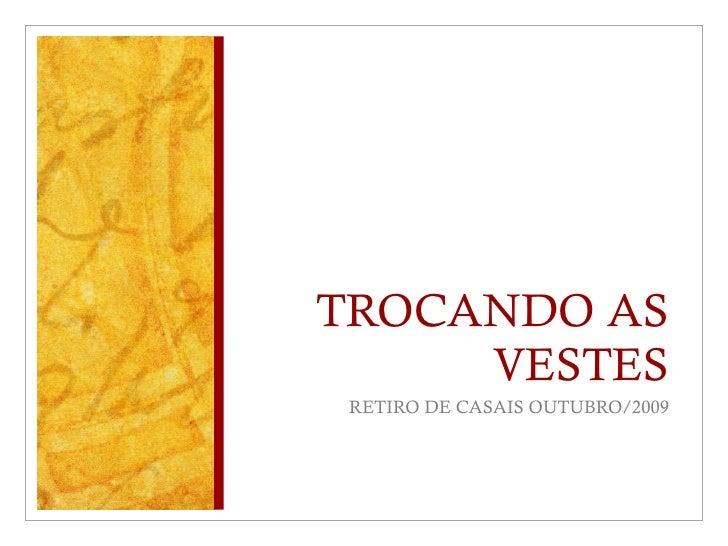 TROCANDO AS VESTES <ul><li>RETIRO DE CASAIS OUTUBRO/2009 </li></ul>