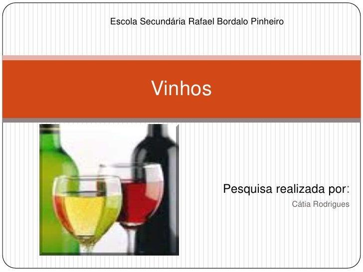 Pesquisa realizada por:<br />Cátia Rodrigues<br />Vinhos<br />Escola Secundária Rafael Bordalo Pinheiro<br />