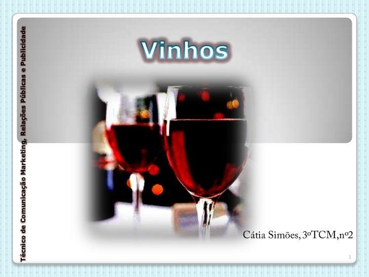 Vinhos<br />Técnico de Comunicação Marketing, Relações Públicas e Publicidade<br />Cátia Simões, 3ºTCM,nº2<br />1<br />