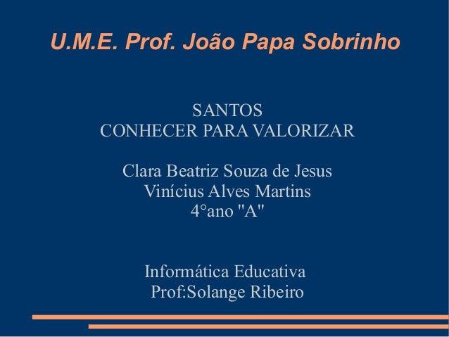 U.M.E. Prof. João Papa Sobrinho            SANTOS    CONHECER PARA VALORIZAR      Clara Beatriz Souza de Jesus         Vin...