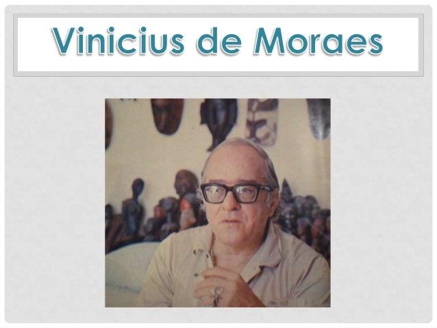 Nome: Marcus Vinicius de Moraes Apelido: Poetinha Nascimento: 19 Outubro 1913 – RJ Morte: 9 Julho 1980 - RJ Ocupações: dip...
