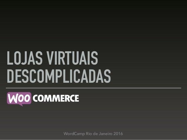 LOJAS VIRTUAIS DESCOMPLICADAS WordCamp Rio de Janeiro 2016