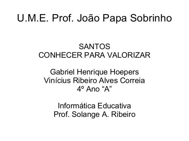 U.M.E. Prof. João Papa Sobrinho           SANTOS    CONHECER PARA VALORIZAR       Gabriel Henrique Hoepers     Vinícius Ri...