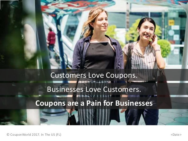 © CouponWorld 2017. In The US (FL) Customers Love Coupons. <Date> Businesses Love Customers. Coupons are a Pain for Busine...