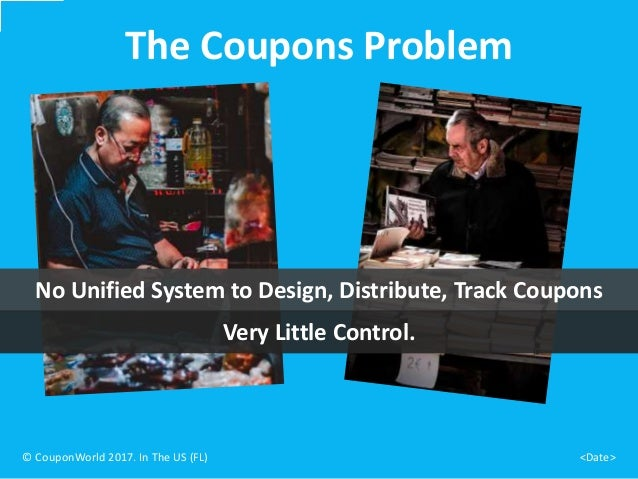 No Unified System to Design, Distribute, Track Coupons The Coupons Problem © CouponWorld 2017. In The US (FL) <Date> Very ...