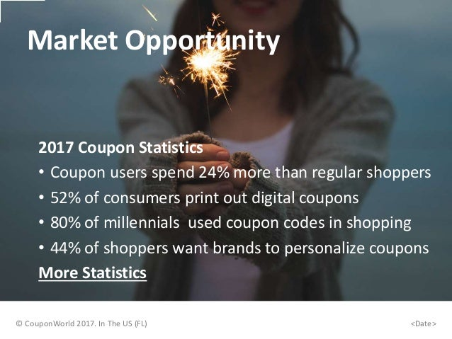Market Opportunity 2017 Coupon Statistics • Coupon users spend 24% more than regular shoppers • 52% of consumers print out...