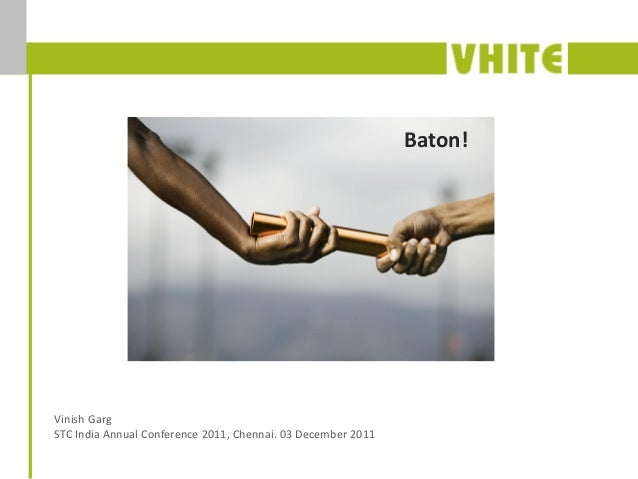 Baton! Or Legacy? Baton!Vinish GargSTC India Annual Conference 2011, Chennai. 03 December 2011
