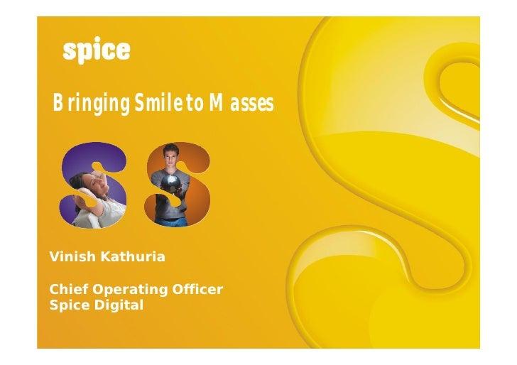 Bringing Smile to Masses     Vinish Kathuria  Chief Operating Officer Spice Digital