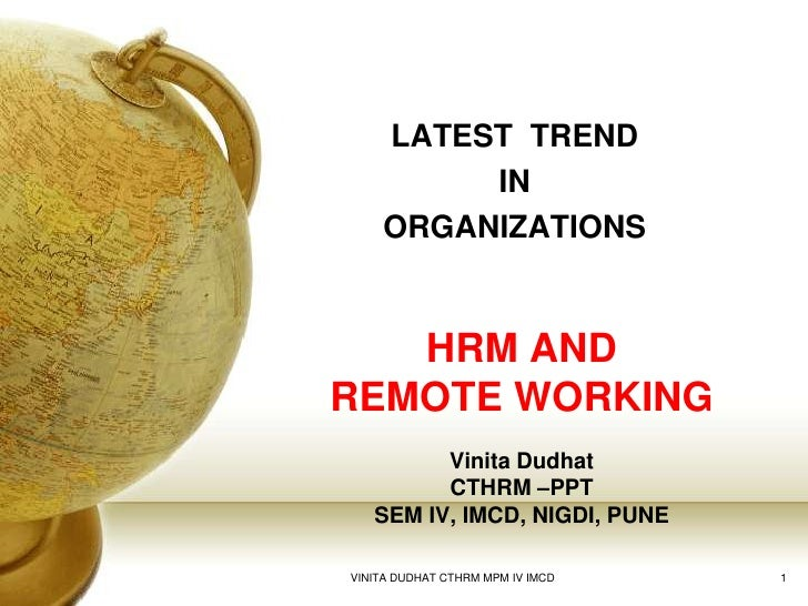 LATEST  TREND <br />IN <br />ORGANIZATIONS<br />HRM AND REMOTE WORKINGVinita DudhatCTHRM –PPTSEM IV, IMCD, NIGDI, PUNE<br ...