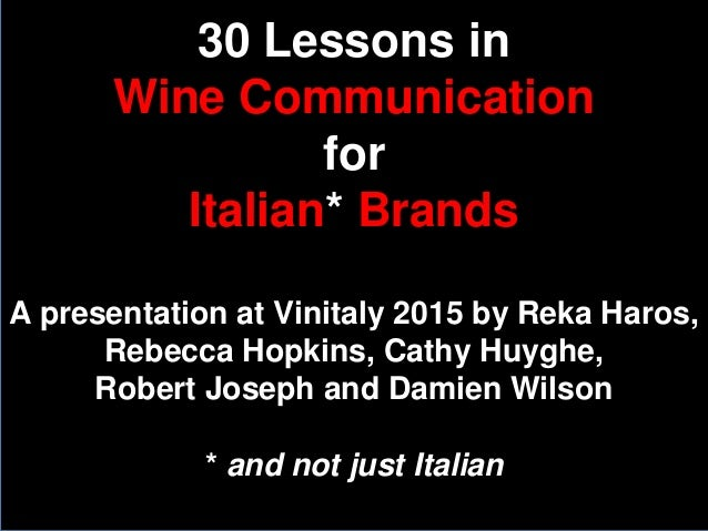 30 Lessons in Wine Communication for Italian* Brands A presentation at Vinitaly 2015 by Reka Haros, Rebecca Hopkins, Cathy...