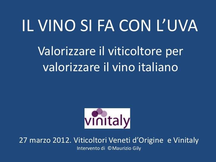 IL VINO SI FA CON L'UVA     Valorizzare il viticoltore per      valorizzare il vino italiano27 marzo 2012. Viticoltori Ven...