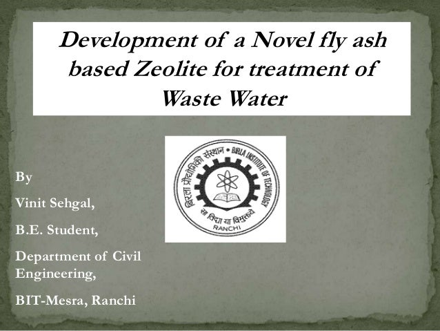 Development of a Novel fly ash based Zeolite for treatment of Waste Water By Vinit Sehgal, B.E. Student, Department of Civ...