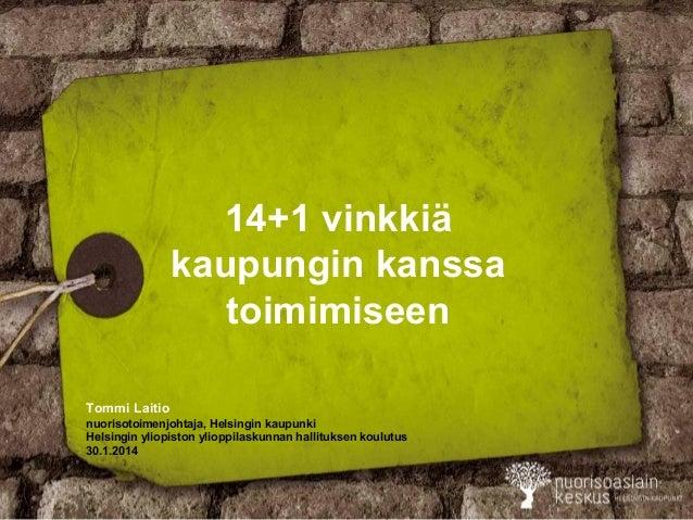 14+1 vinkkiä kaupungin kanssa toimimiseen Tommi Laitio nuorisotoimenjohtaja, Helsingin kaupunki Helsingin yliopiston yliop...
