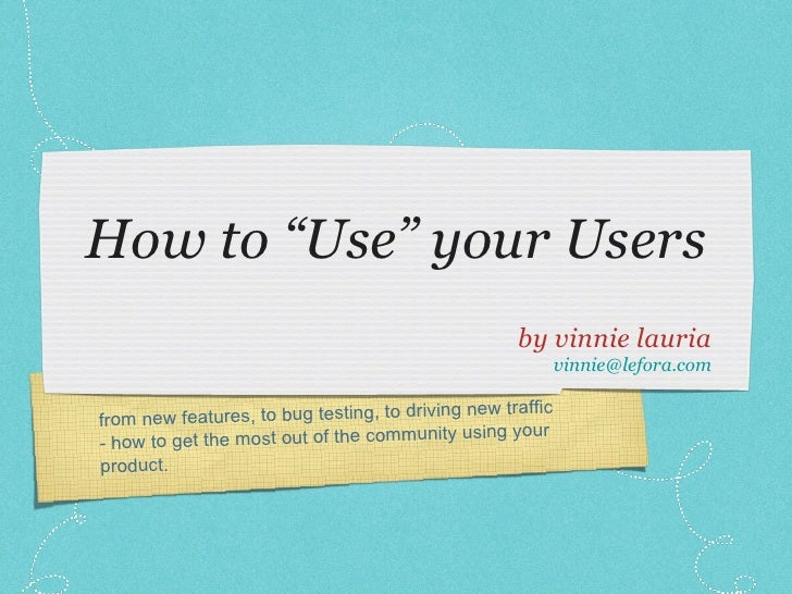 "How to ""Use"" your Users <ul><li>by vinnie lauria </li></ul><ul><li>[email_address] </li></ul>from new features, to bug tes..."