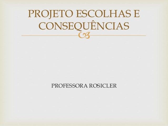  PROFESSORA ROSICLER PROJETO ESCOLHAS E CONSEQUÊNCIAS