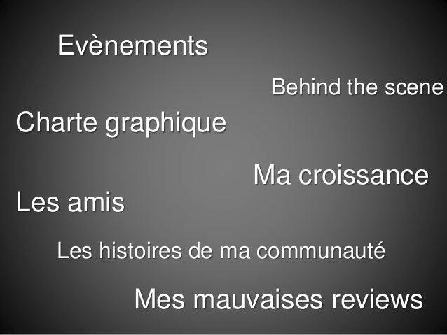 Evènements Charte graphique Les amis Ma croissance Behind the scene Les histoires de ma communauté Mes mauvaises reviews
