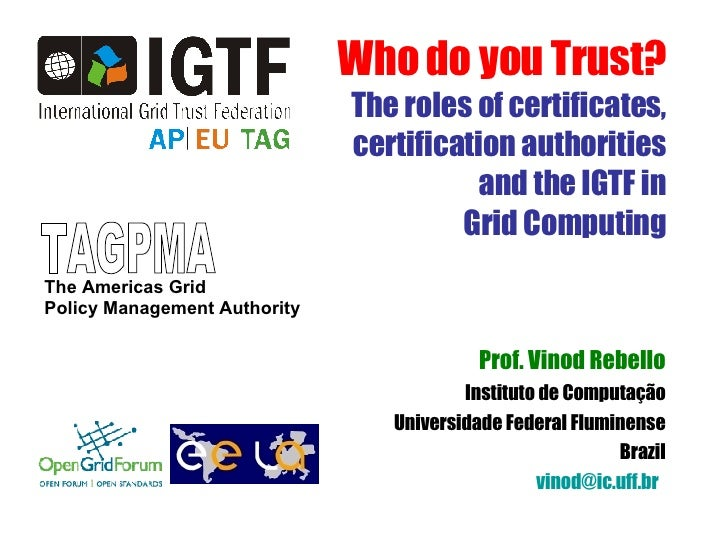 Who do you Trust? The roles of certificates, certification authorities and the IGTF in Grid Computing Prof. Vinod Rebello ...