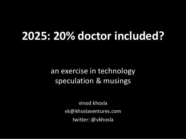 2025: 20% doctor included? an exercise in technology speculation & musings vinod khosla vk@khoslaventures.com twitter: @vk...
