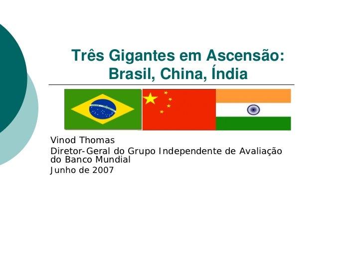 Três Gigantes em Ascensão:         Brasil, China, ÍndiaVinod ThomasDiretor-Geral do Grupo Independente de Avaliaçãodo Banc...