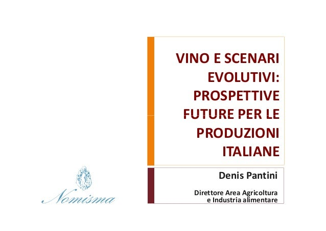 VINO E SCENARI    EVOLUTIVI:  PROSPETTIVE FUTURE PER LE   PRODUZIONI      ITALIANE         Denis Pantini  Direttore Area A...