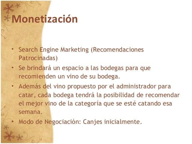 Monetización • Search Engine Marketing (Recomendaciones Patrocinadas) • Se brindará un espacio a las bodegas para que reco...