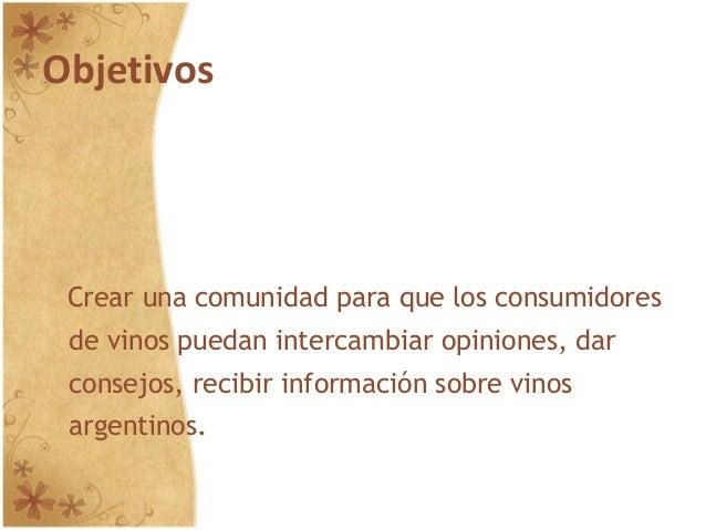 Objetivos Crear una comunidad para que los consumidores de vinos puedan intercambiar opiniones, dar consejos, recibir info...