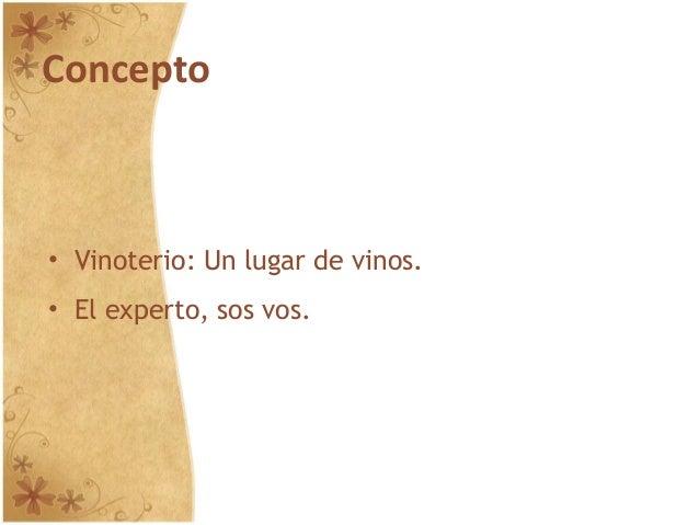 Concepto • Vinoterio: Un lugar de vinos. • El experto, sos vos.