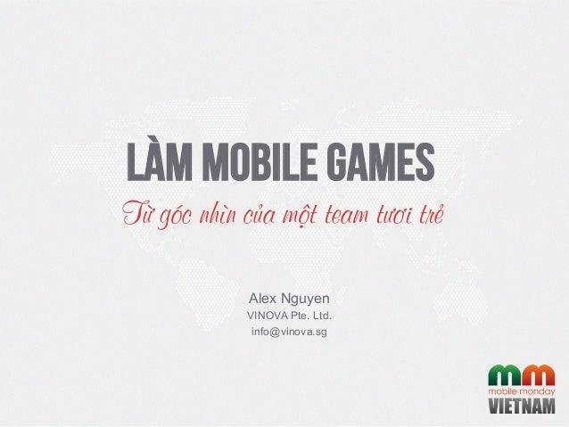 Làm Mobile GamesTừ góc nhìn của một team tươi trẻAlex NguyenVINOVA Pte. Ltd.info@vinova.sg