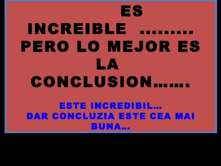 ES INCREIBLE ......... PERO LO MEJOR ES LA  CONCLUSION……. ESTE INCREDIBIL… DAR CONCLUZIA ESTE CEA MAI BUNA…