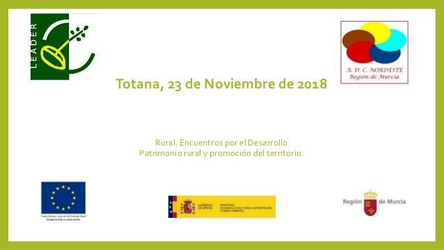 Totana, 23 de Noviembre de 2018 Rural. Encuentros por el Desarrollo Patrimonio rural y promoción del territorio.