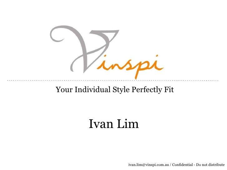 Your Individual Style Perfectly Fit         Ivan Lim                     ivan.lim@vinspi.com.au / Confidential - Do not di...