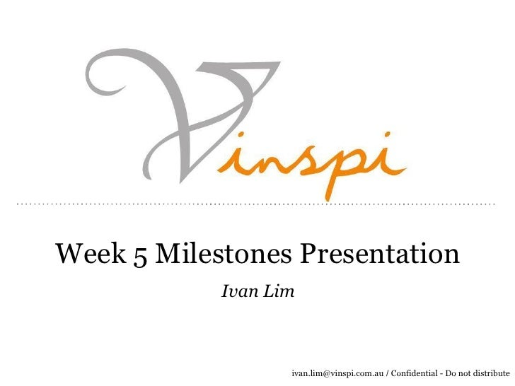 Week 5 Milestones Presentation            Ivan Lim                   ivan.lim@vinspi.com.au / Confidential - Do not distri...