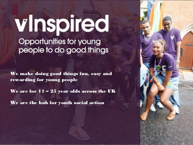 We make doing good things fun, easy andrewarding for young peopleWe are for 11 – 25 year olds across the UKWe are the hub ...