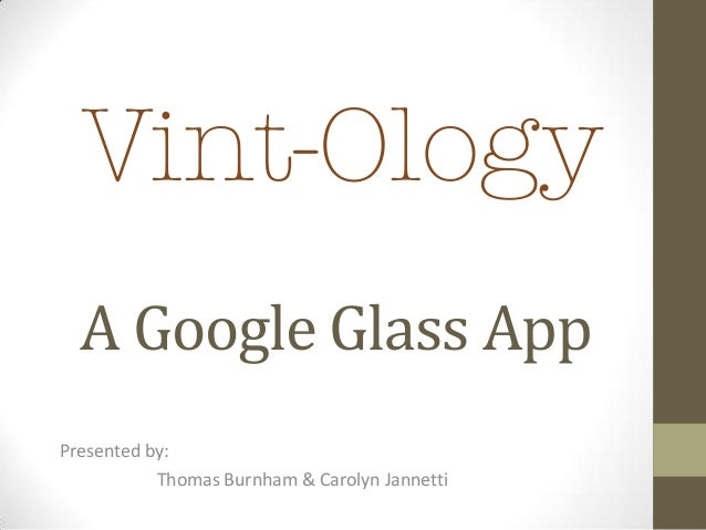 A Google Glass App Presented by: Thomas Burnham & Carolyn Jannetti