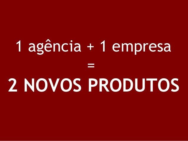 1 agência + 1 empresa = 2 NOVOS PRODUTOS