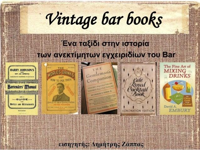 Vintage bar books      Ένα ταξίδι στην ιστορίατων ανεκτίμητων εγχειριδίων του Bar     εισηγητής: Δημήτρης Ζάππας