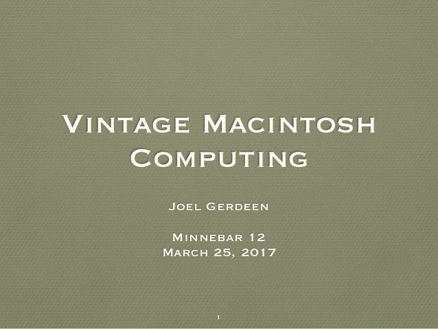 Vintage Macintosh Computing Joel Gerdeen Minnebar 12 March 25, 2017 1