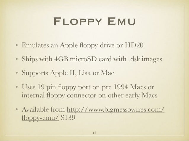 Floppy Emu • Emulates an Apple floppy drive or HD20 • Ships with 4GB microSD card with .dsk images • Supports Apple II, Lis...