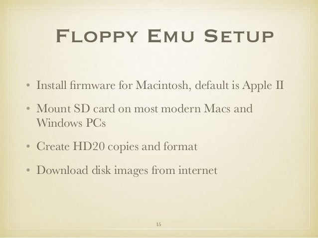 Floppy Emu Setup • Install firmware for Macintosh, default is Apple II • Mount SD card on most modern Macs and Windows PCs ...