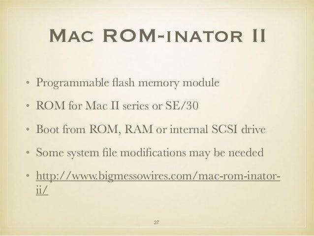 Mac ROM-inator II • Programmable flash memory module • ROM for Mac II series or SE/30 • Boot from ROM, RAM or internal SCSI...