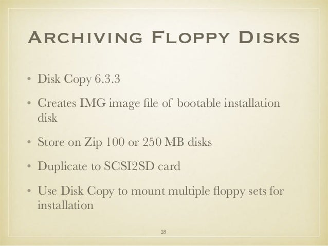Archiving Floppy Disks • Disk Copy 6.3.3 • Creates IMG image file of bootable installation disk • Store on Zip 100 or 250 M...