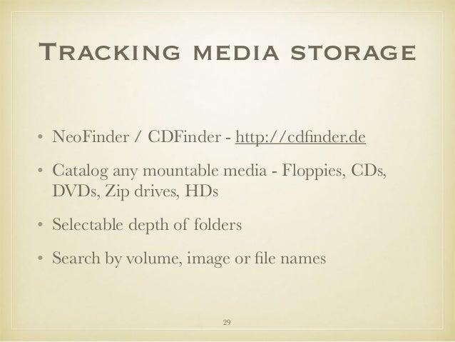 Tracking media storage • NeoFinder / CDFinder - http://cdfinder.de • Catalog any mountable media - Floppies, CDs, DVDs, Zip...