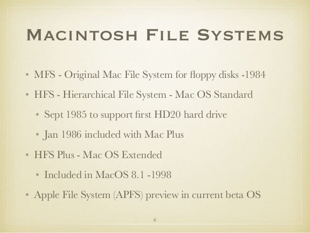 Macintosh File Systems • MFS - Original Mac File System for floppy disks -1984 • HFS - Hierarchical File System - Mac OS St...